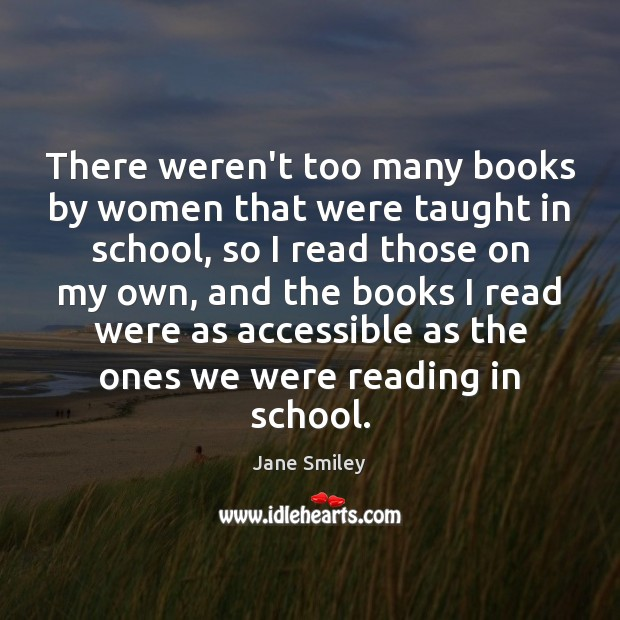 There weren't too many books by women that were taught in school, Jane Smiley Picture Quote