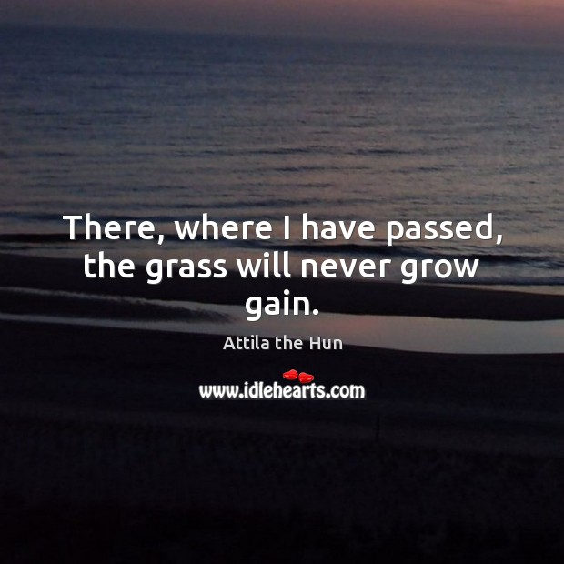 Image, There, where I have passed, the grass will never grow gain.