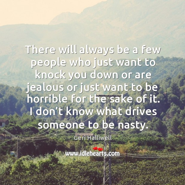 There will always be a few people who just want to knock you down or are jealous or just Geri Halliwell Picture Quote