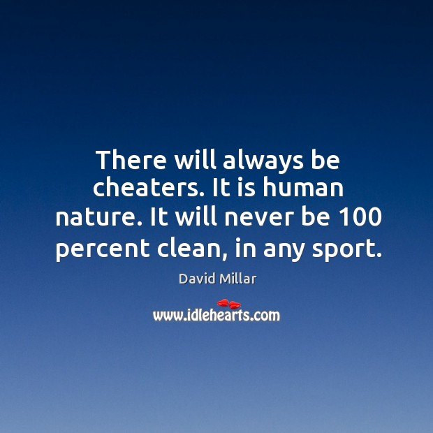 There will always be cheaters. It is human nature. It will never be 100 percent clean, in any sport. David Millar Picture Quote