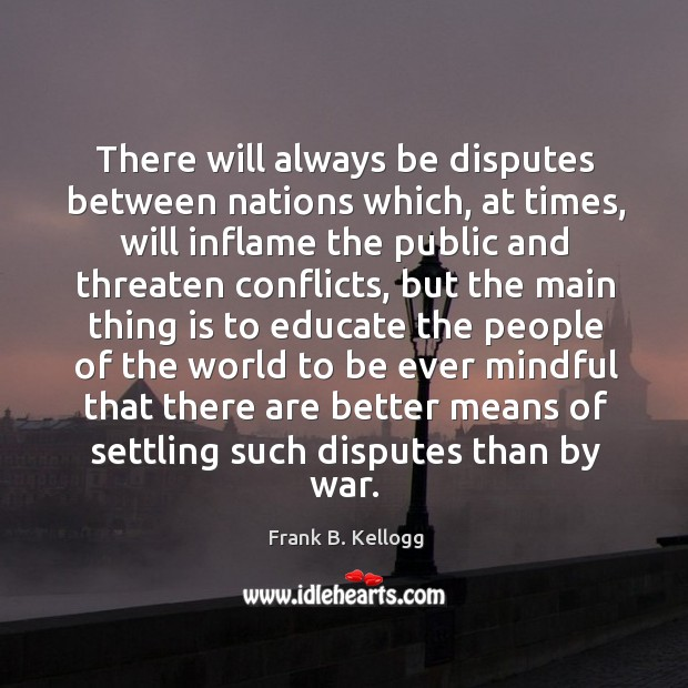 There will always be disputes between nations which, at times, will inflame the public Frank B. Kellogg Picture Quote