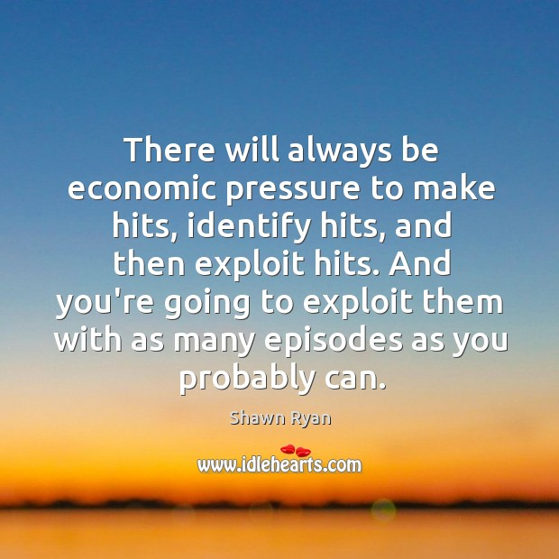 There will always be economic pressure to make hits, identify hits, and Image