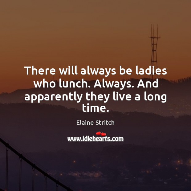 There will always be ladies who lunch. Always. And apparently they live a long time. Elaine Stritch Picture Quote