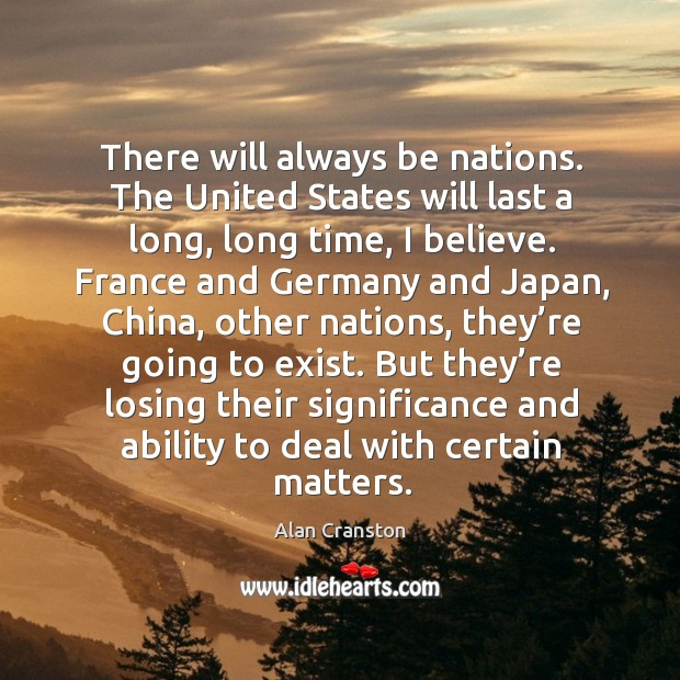 There will always be nations. The united states will last a long, long time, I believe. Alan Cranston Picture Quote
