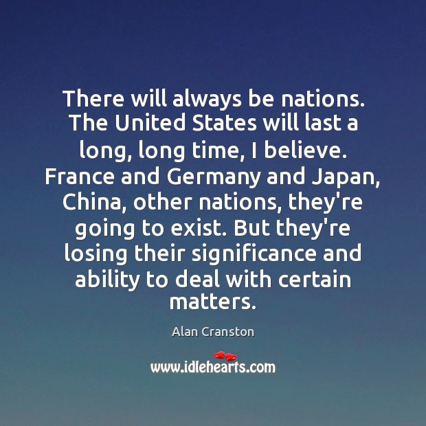 There will always be nations. The United States will last a long, Alan Cranston Picture Quote