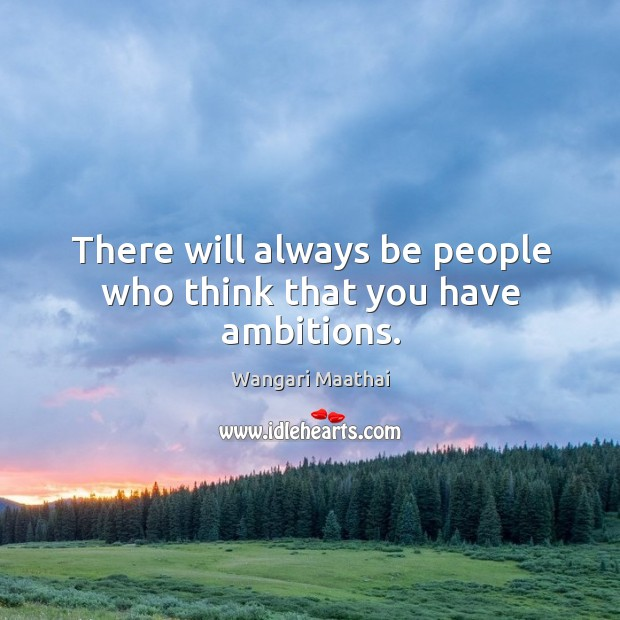 There will always be people who think that you have ambitions. Image