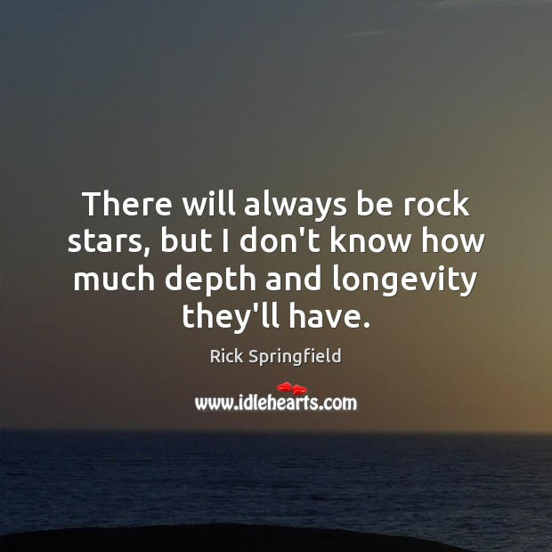 There will always be rock stars, but I don't know how much Rick Springfield Picture Quote