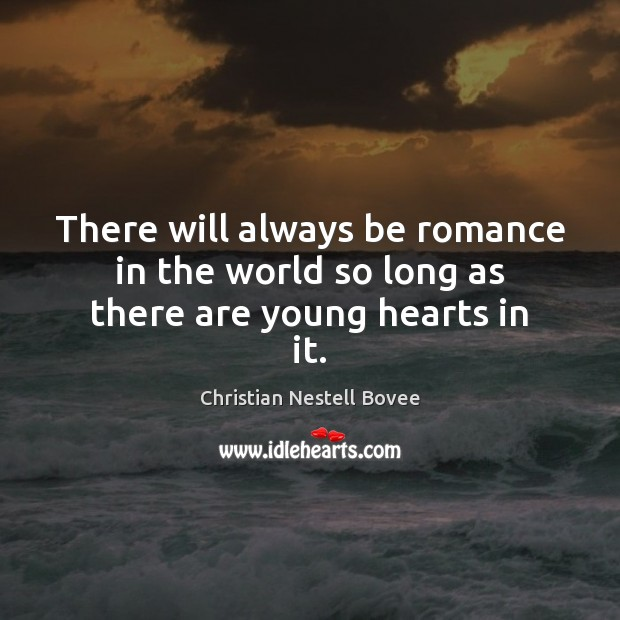There will always be romance in the world so long as there are young hearts in it. Christian Nestell Bovee Picture Quote
