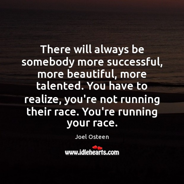 There will always be somebody more successful, more beautiful, more talented. You Joel Osteen Picture Quote
