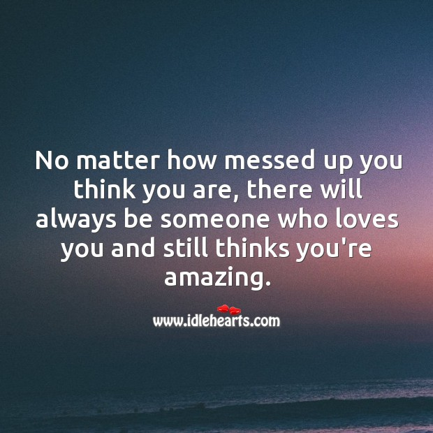 There will always be someone who loves you and thinks you're amazing. Advice Quotes Image