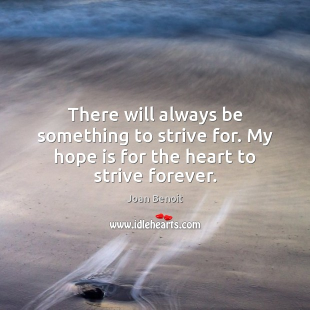 There will always be something to strive for. My hope is for the heart to strive forever. Hope Quotes Image