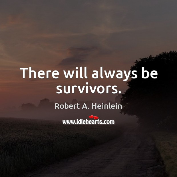 There will always be survivors. Robert A. Heinlein Picture Quote