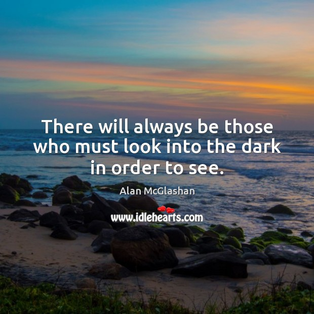 There will always be those who must look into the dark in order to see. Image