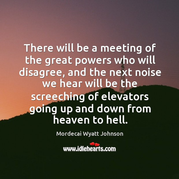 There will be a meeting of the great powers who will disagree, and the next noise we Mordecai Wyatt Johnson Picture Quote