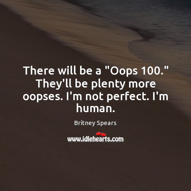 """There will be a """"Oops 100."""" They'll be plenty more oopses. I'm not perfect. I'm human. Britney Spears Picture Quote"""