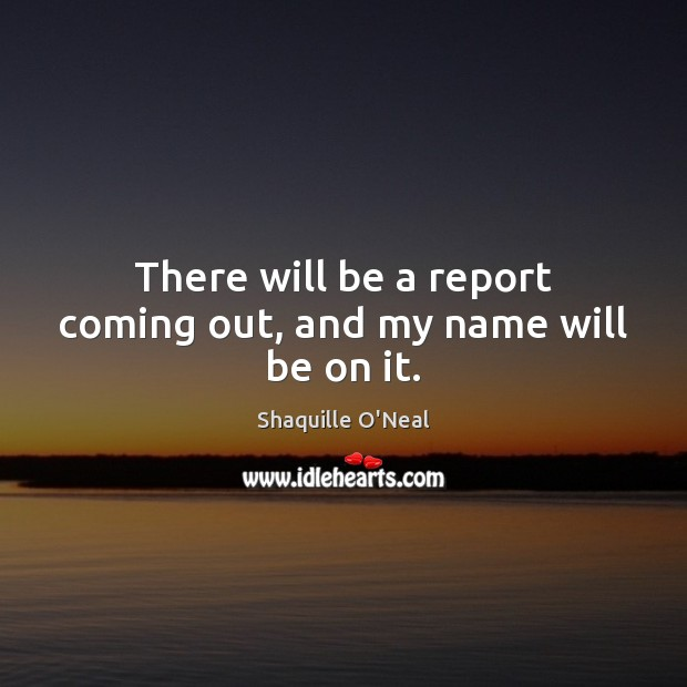 There will be a report coming out, and my name will be on it. Shaquille O'Neal Picture Quote