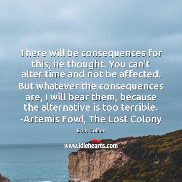 There will be consequences for this, he thought. You can't alter time Eoin Colfer Picture Quote