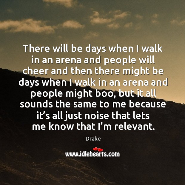 There will be days when I walk in an arena and people Image
