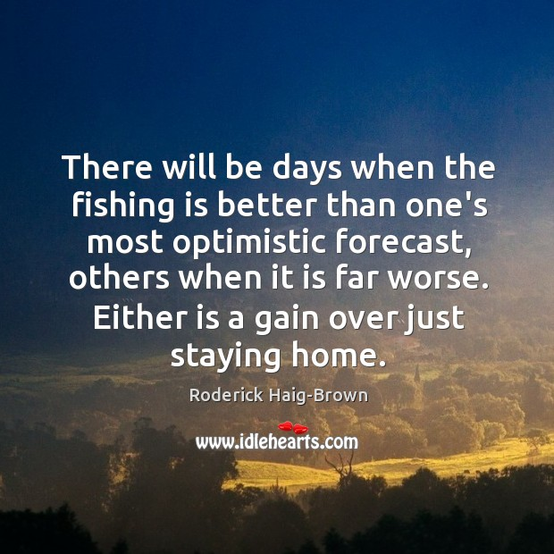 There will be days when the fishing is better than one's most Roderick Haig-Brown Picture Quote