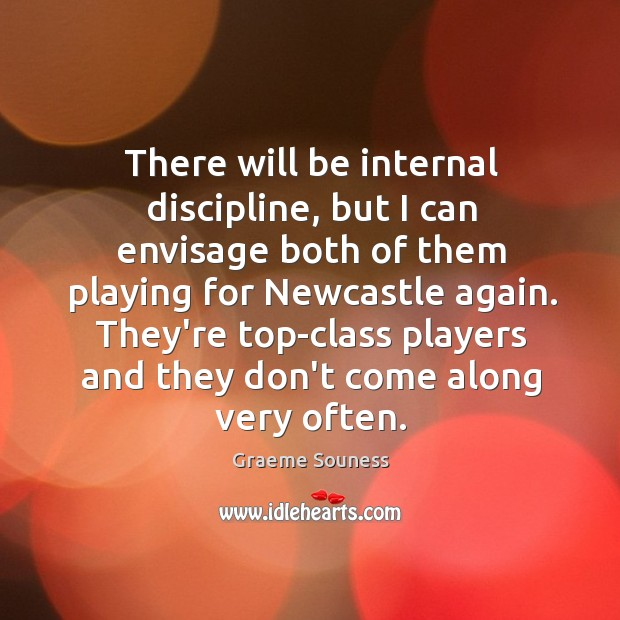 There will be internal discipline, but I can envisage both of them Graeme Souness Picture Quote