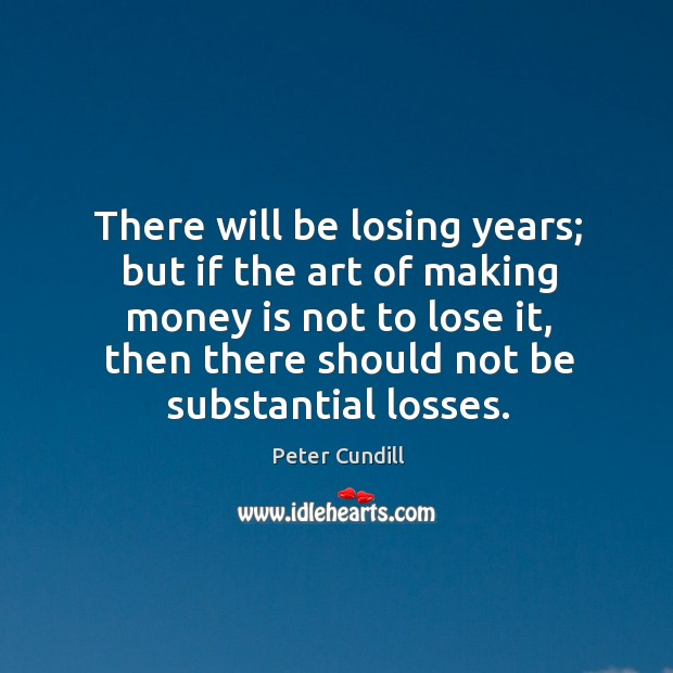 There will be losing years; but if the art of making money Image