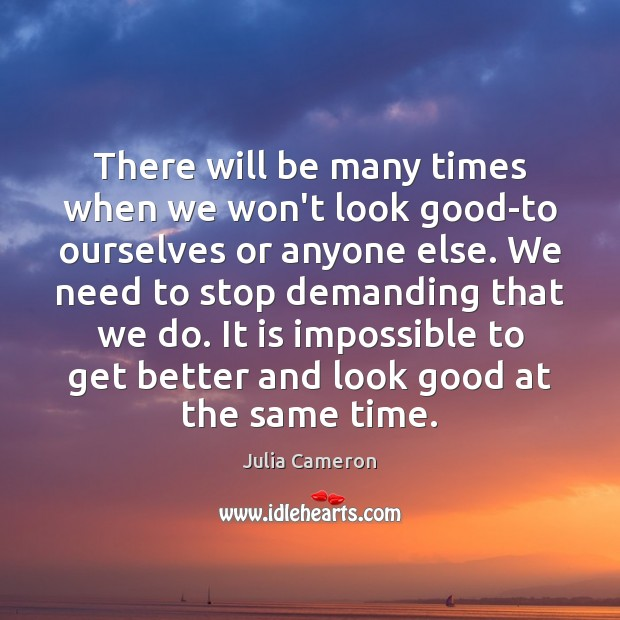 There will be many times when we won't look good-to ourselves or Image
