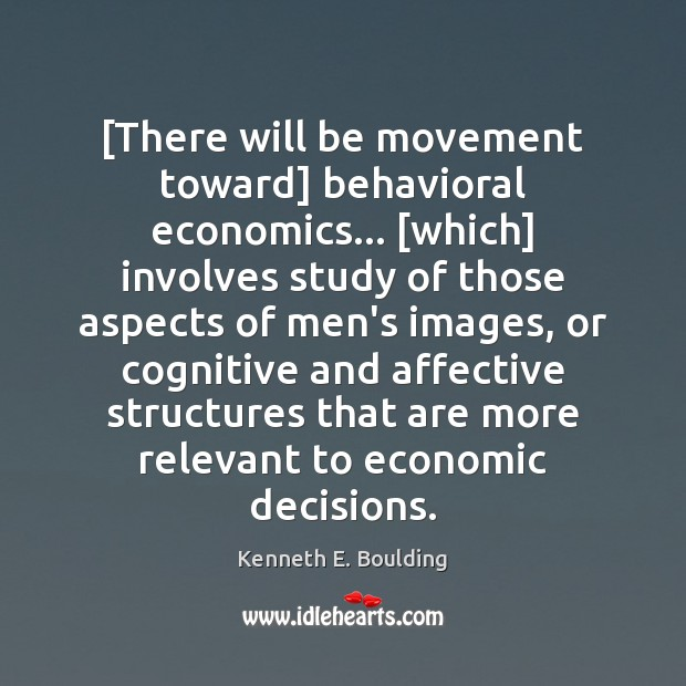 Image, [There will be movement toward] behavioral economics… [which] involves study of those