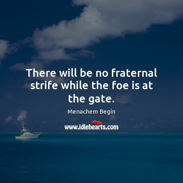There will be no fraternal strife while the foe is at the gate. Image