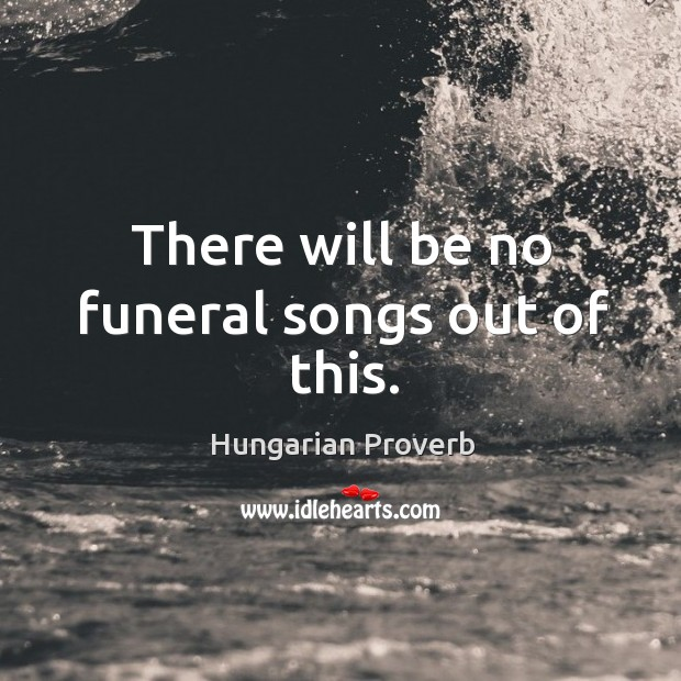 There will be no funeral songs out of this. Image