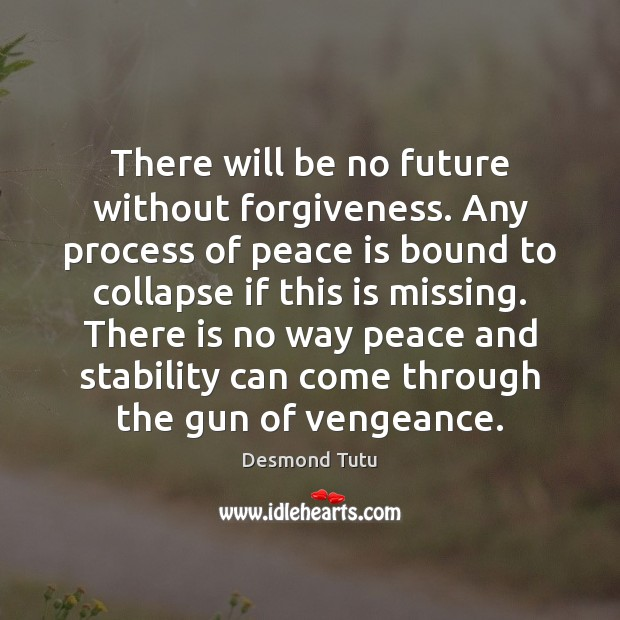 There will be no future without forgiveness. Any process of peace is Desmond Tutu Picture Quote