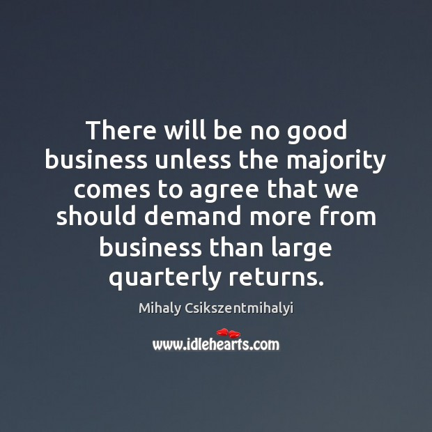 There will be no good business unless the majority comes to agree Mihaly Csikszentmihalyi Picture Quote