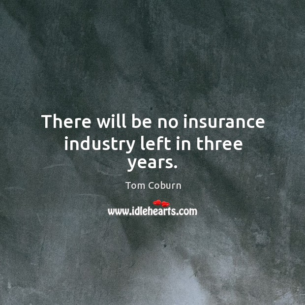 There will be no insurance industry left in three years. Tom Coburn Picture Quote