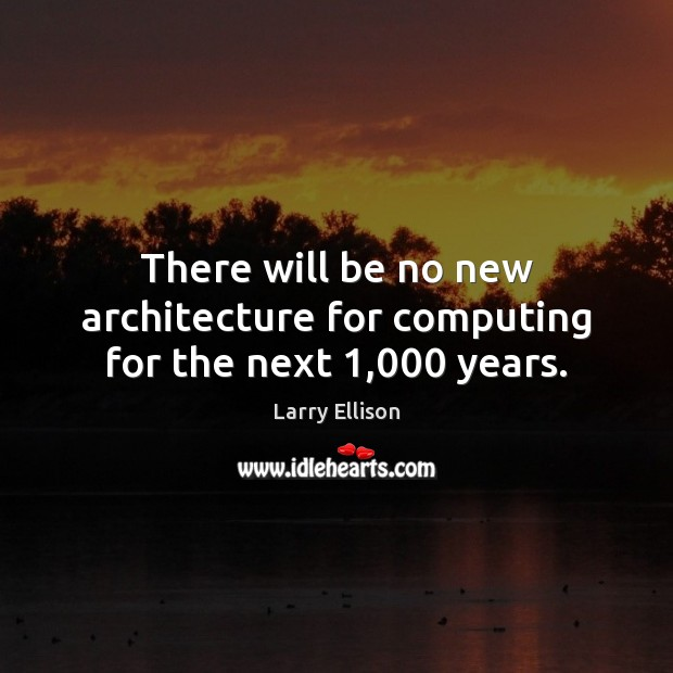 There will be no new architecture for computing for the next 1,000 years. Larry Ellison Picture Quote