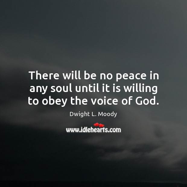 There will be no peace in any soul until it is willing to obey the voice of God. Dwight L. Moody Picture Quote