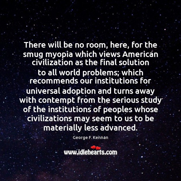 There will be no room, here, for the smug myopia which views George F. Kennan Picture Quote