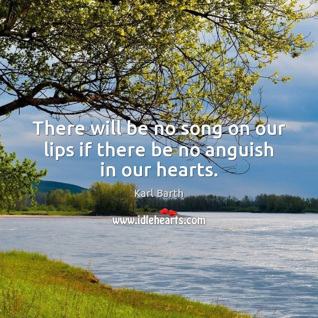 There will be no song on our lips if there be no anguish in our hearts. Karl Barth Picture Quote