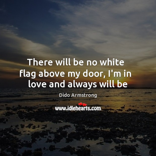 There will be no white   flag above my door, I'm in   love and always will be Image