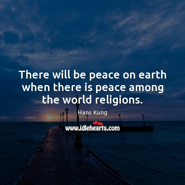 There will be peace on earth when there is peace among the world religions. Image
