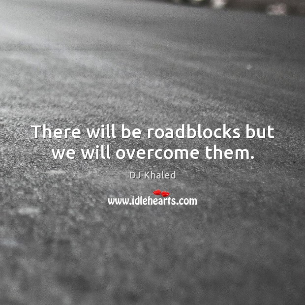 Image, There will be roadblocks but we will overcome them.