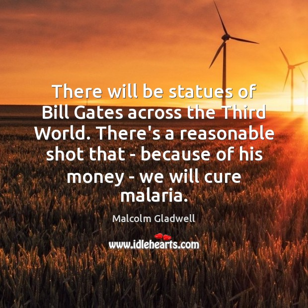 There will be statues of Bill Gates across the Third World. There's Malcolm Gladwell Picture Quote
