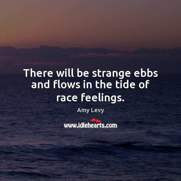 There will be strange ebbs and flows in the tide of race feelings. Image