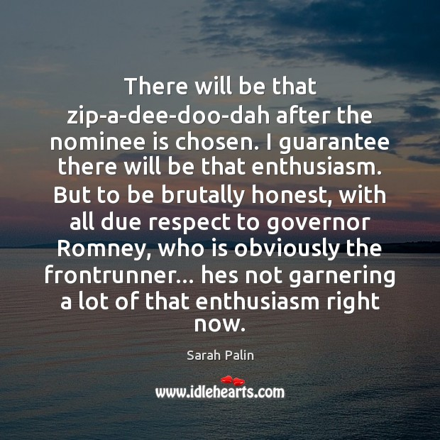 There will be that zip-a-dee-doo-dah after the nominee is chosen. I guarantee Sarah Palin Picture Quote