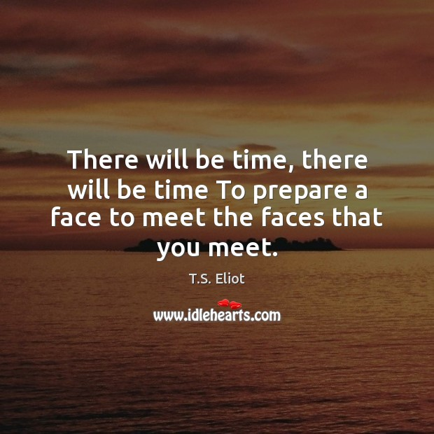 Image, There will be time, there will be time To prepare a face to meet the faces that you meet.