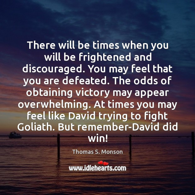 There will be times when you will be frightened and discouraged. You Thomas S. Monson Picture Quote