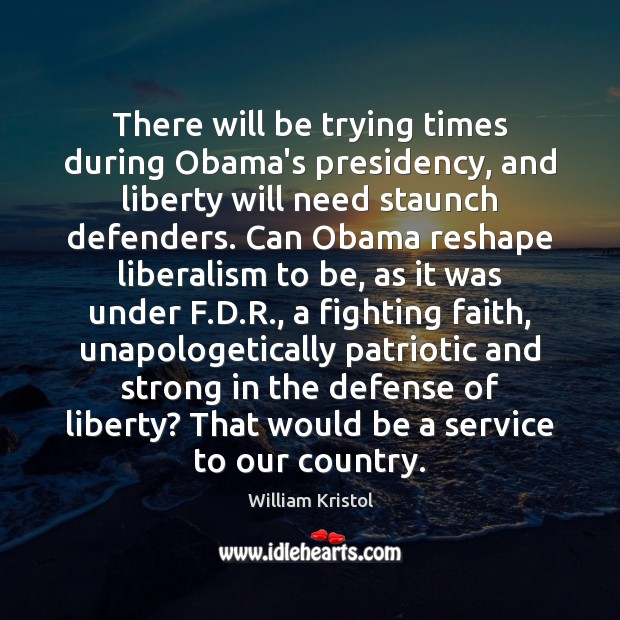 There will be trying times during Obama's presidency, and liberty will need William Kristol Picture Quote