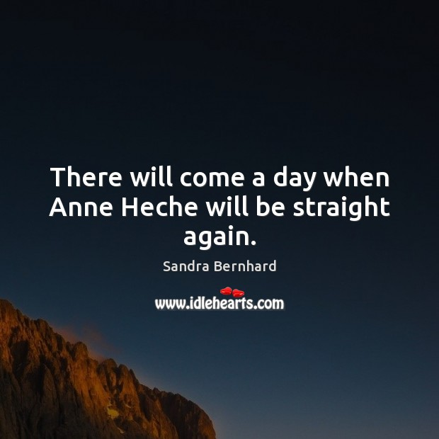 There will come a day when Anne Heche will be straight again. Sandra Bernhard Picture Quote