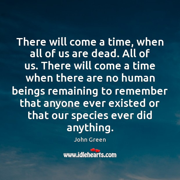 There will come a time, when all of us are dead. All John Green Picture Quote