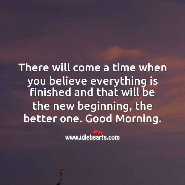 There will come a time when you believe everything is finished, and then it starts. Inspirational Quotes Image