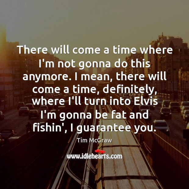 There will come a time where I'm not gonna do this anymore. Tim McGraw Picture Quote