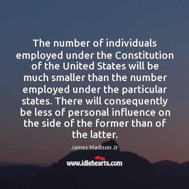 There will consequently be less of personal influence on the side of the former than of the latter. James Madison Jr Picture Quote